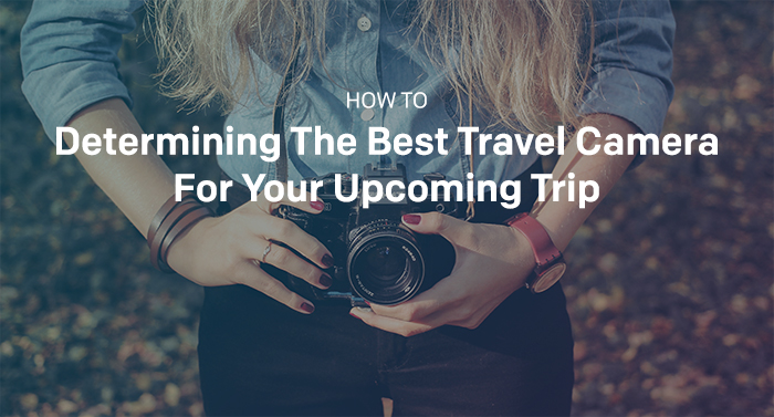 How To: Determining The Best Travel Camera For Your Upcoming Trip 1